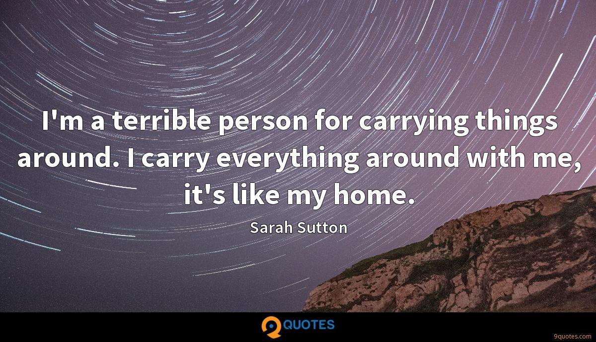 I'm a terrible person for carrying things around. I carry everything around with me, it's like my home.