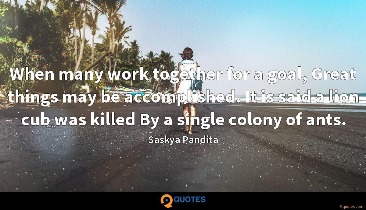 When many work together for a goal, Great things may be accomplished. It is said a lion cub was killed By a single colony of ants.