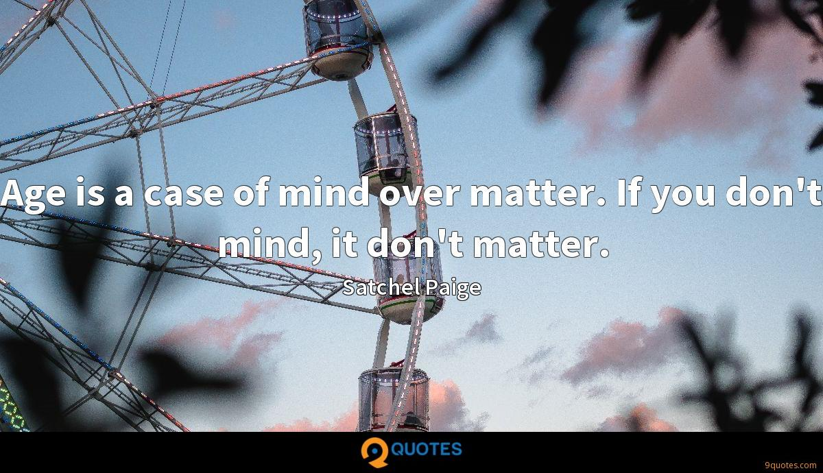 Age is a case of mind over matter. If you don't mind, it don't matter.
