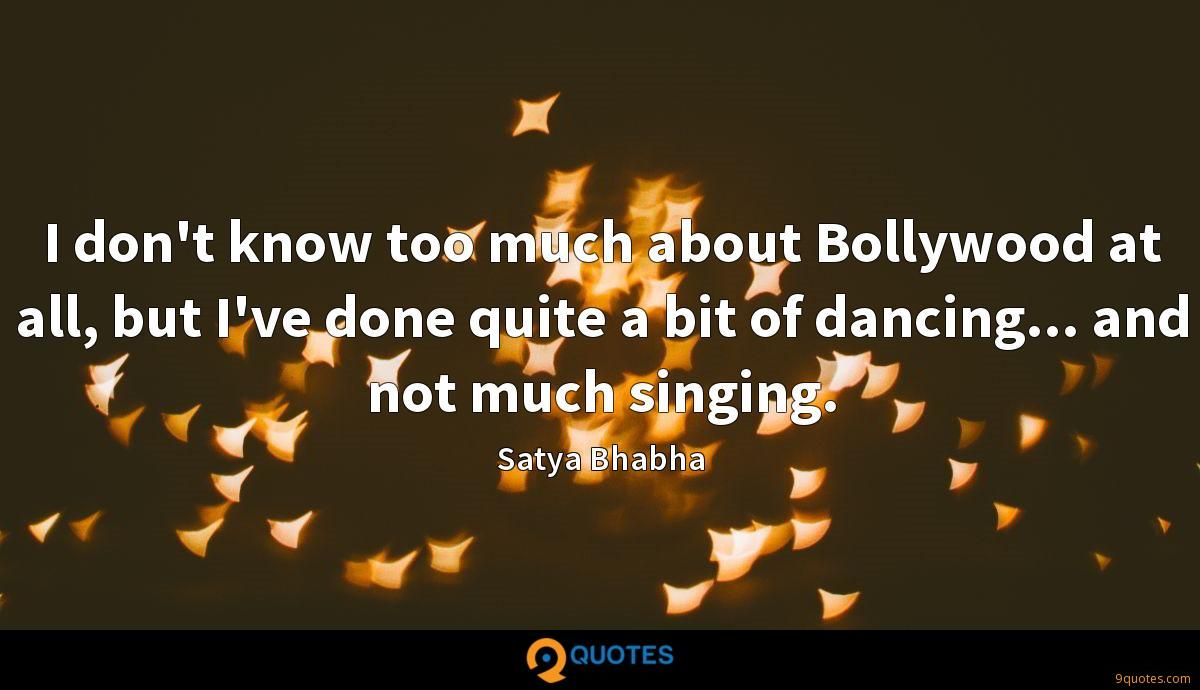 I don't know too much about Bollywood at all, but I've done quite a bit of dancing... and not much singing.