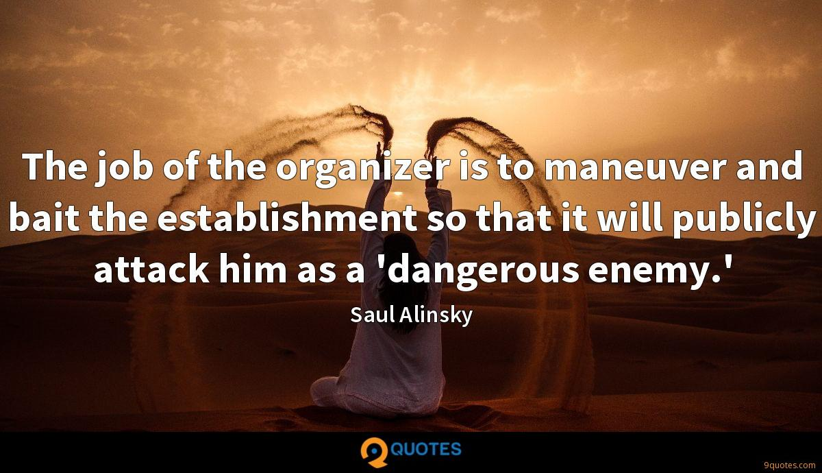 The job of the organizer is to maneuver and bait the establishment so that it will publicly attack him as a 'dangerous enemy.'