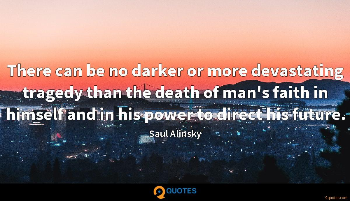 There can be no darker or more devastating tragedy than the death of man's faith in himself and in his power to direct his future.