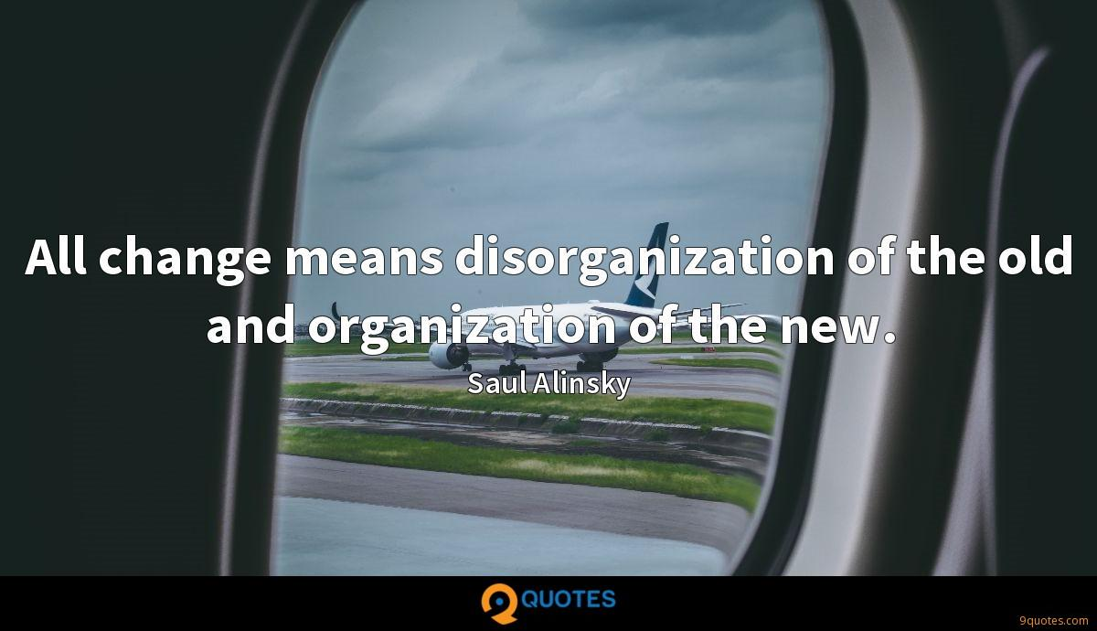 All change means disorganization of the old and organization of the new.