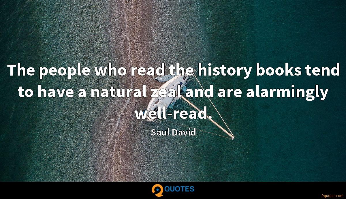 The people who read the history books tend to have a natural zeal and are alarmingly well-read.