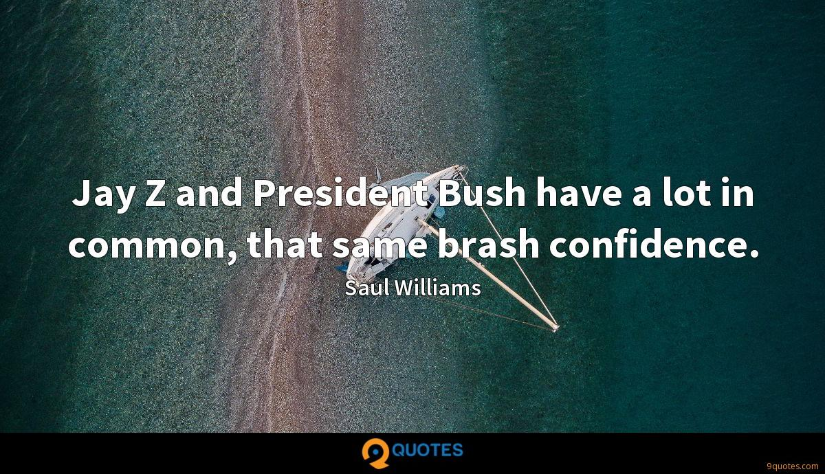 Jay Z and President Bush have a lot in common, that same brash confidence.