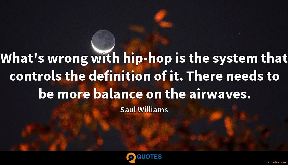 What's wrong with hip-hop is the system that controls the definition of it. There needs to be more balance on the airwaves.