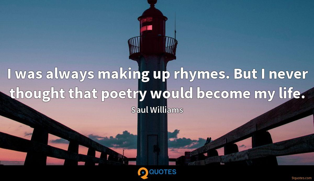 I was always making up rhymes. But I never thought that poetry would become my life.