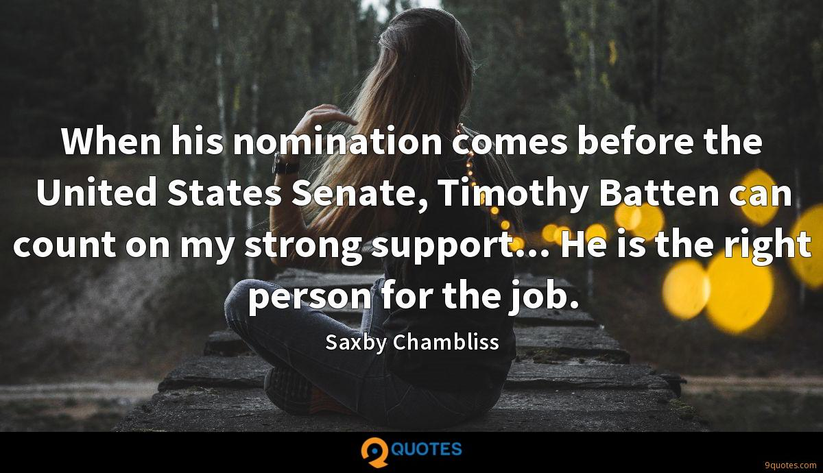 When his nomination comes before the United States Senate, Timothy Batten can count on my strong support... He is the right person for the job.