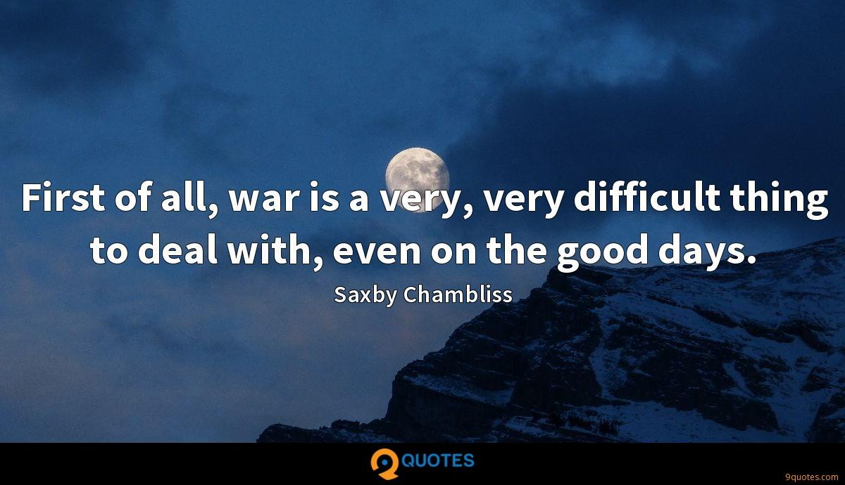 First of all, war is a very, very difficult thing to deal with, even on the good days.