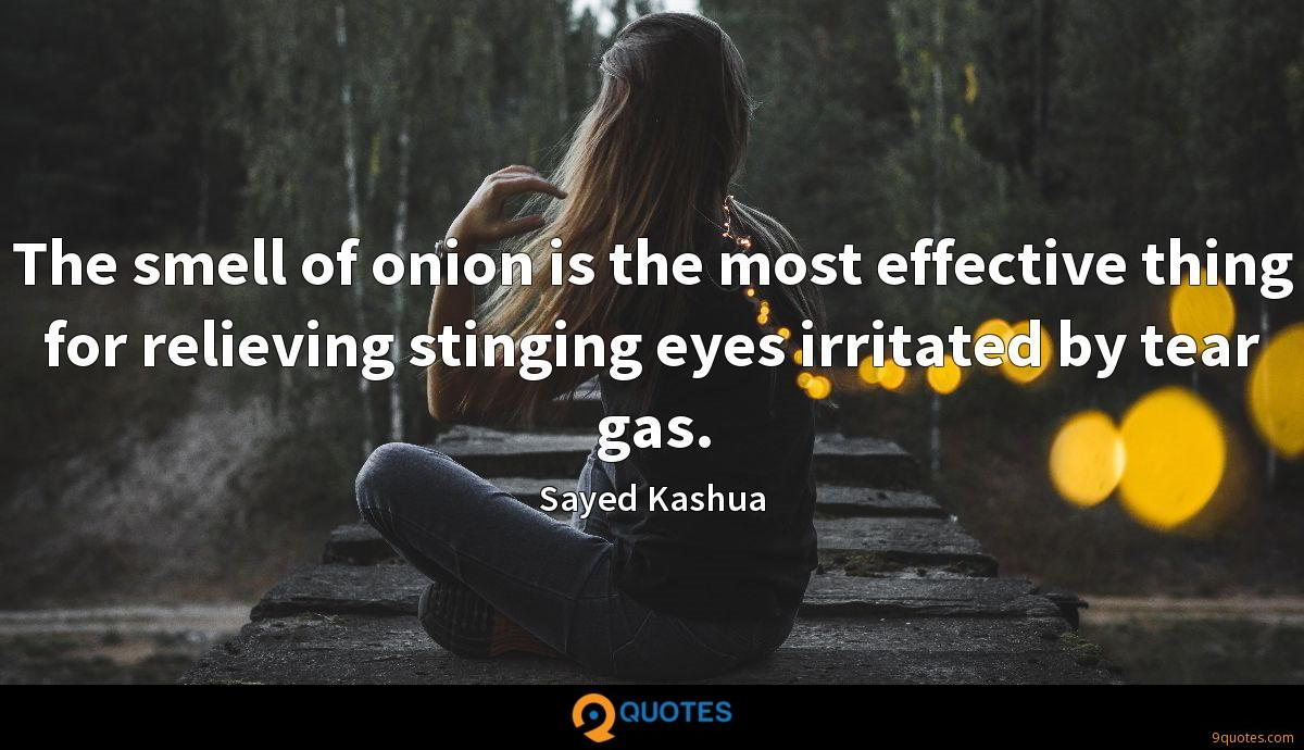 The smell of onion is the most effective thing for relieving stinging eyes irritated by tear gas.