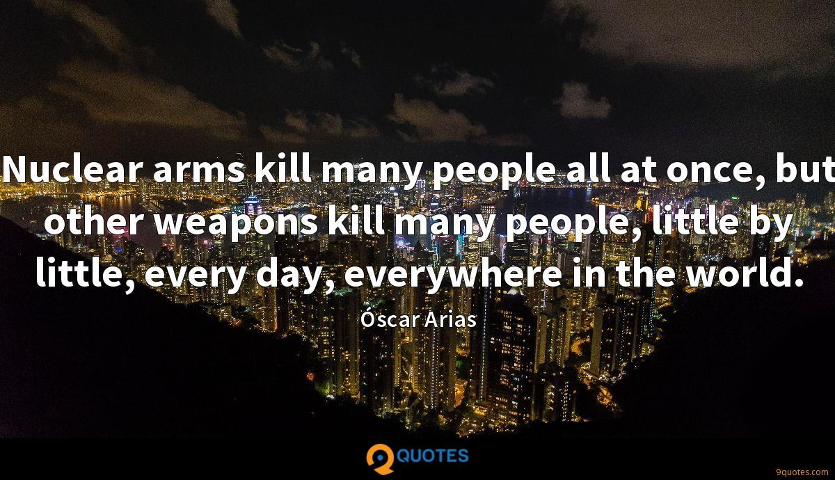 Nuclear arms kill many people all at once, but other weapons kill many people, little by little, every day, everywhere in the world.