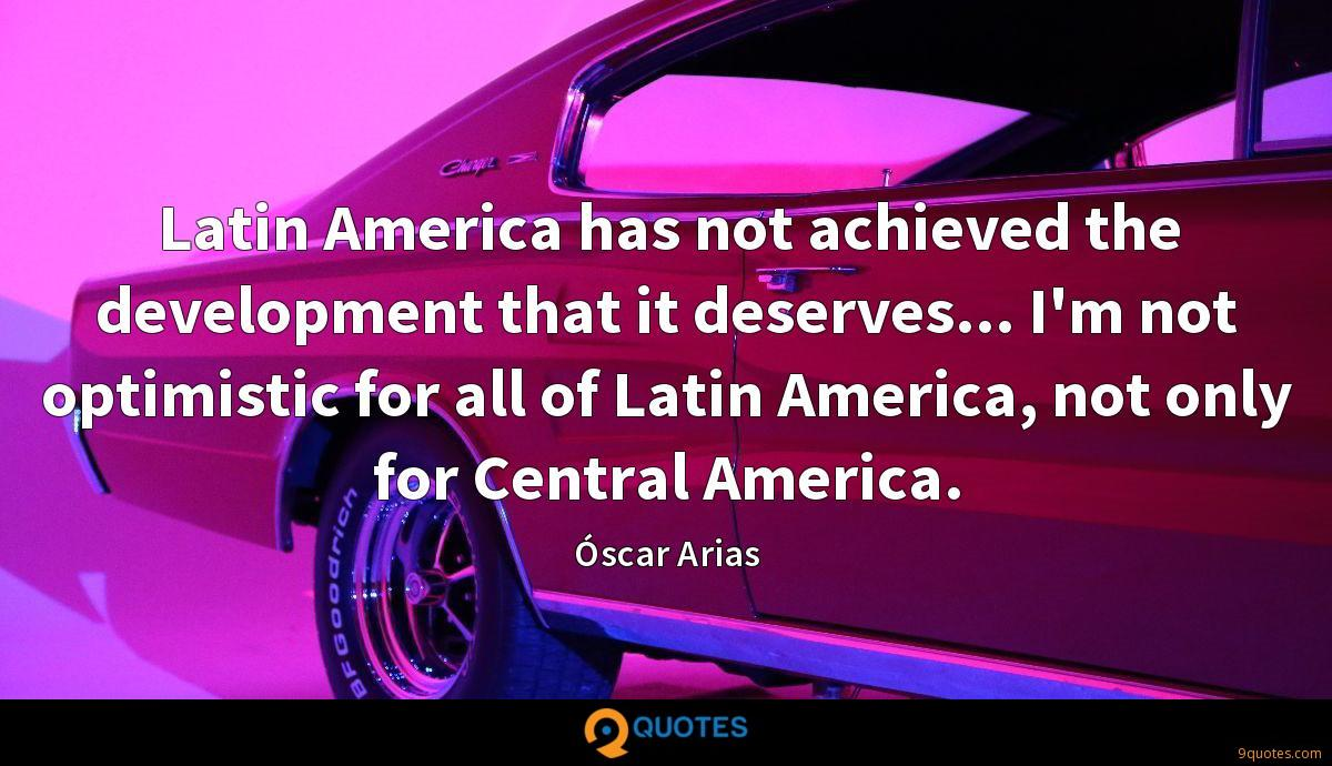 Latin America has not achieved the development that it deserves... I'm not optimistic for all of Latin America, not only for Central America.