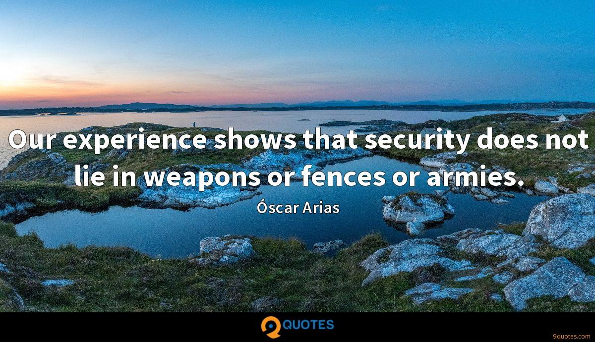 Our experience shows that security does not lie in weapons or fences or armies.