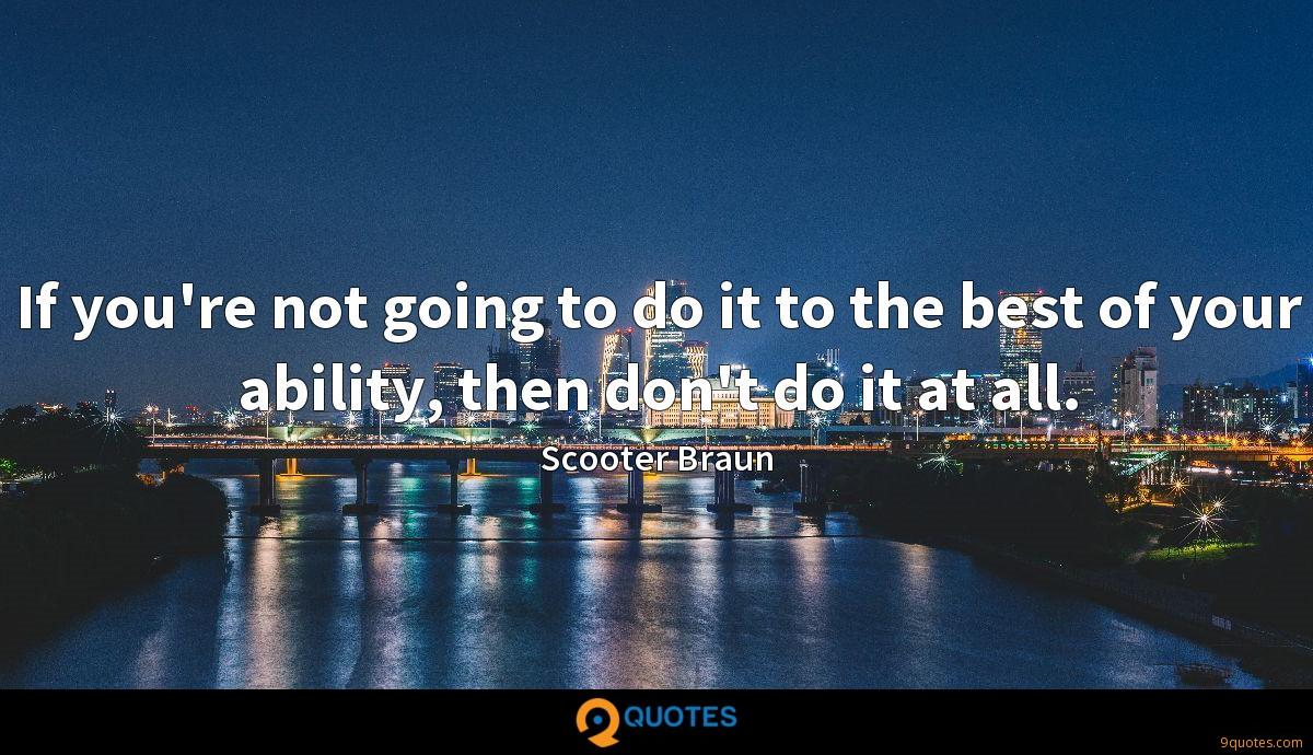 If you're not going to do it to the best of your ability, then don't do it at all.