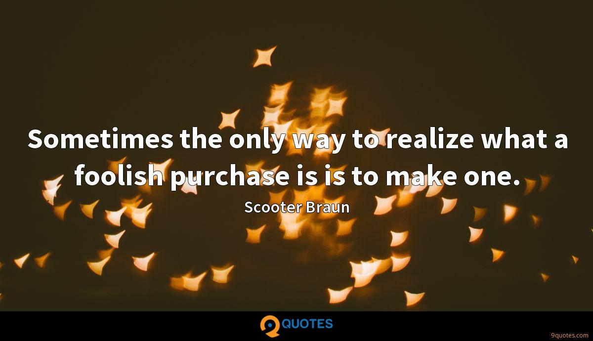 Sometimes the only way to realize what a foolish purchase is is to make one.
