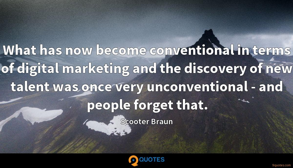 What has now become conventional in terms of digital marketing and the discovery of new talent was once very unconventional - and people forget that.