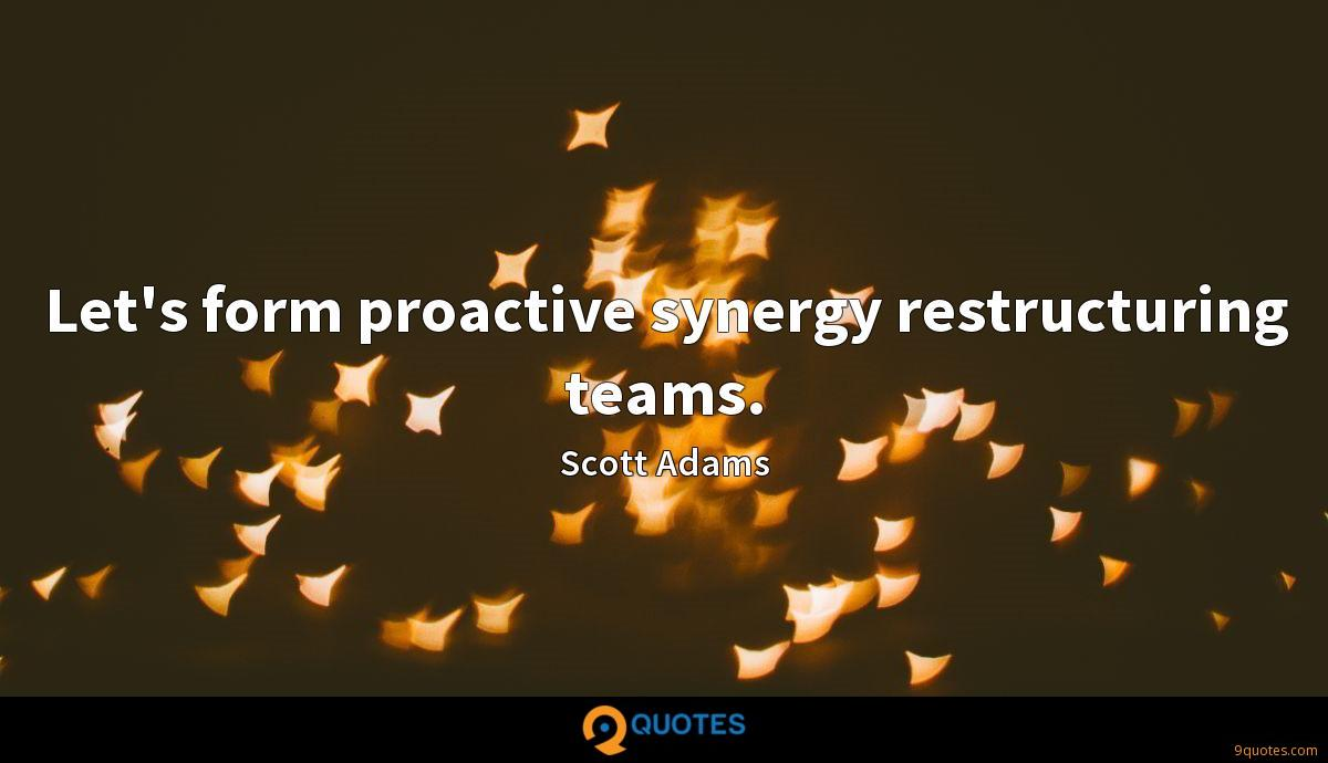 Let's form proactive synergy restructuring teams.