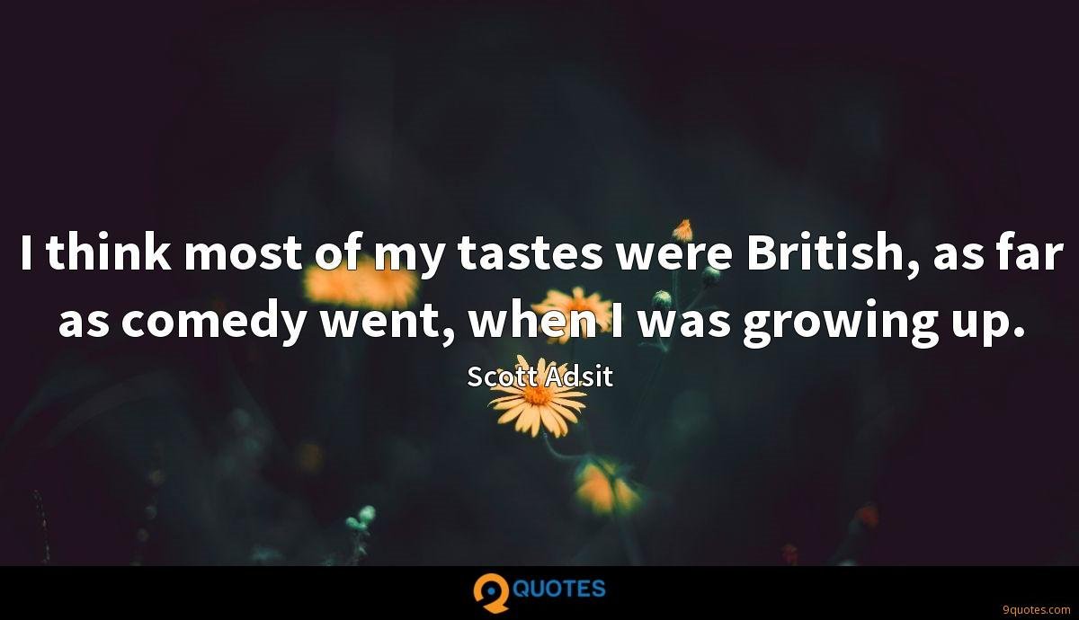 I think most of my tastes were British, as far as comedy went, when I was growing up.