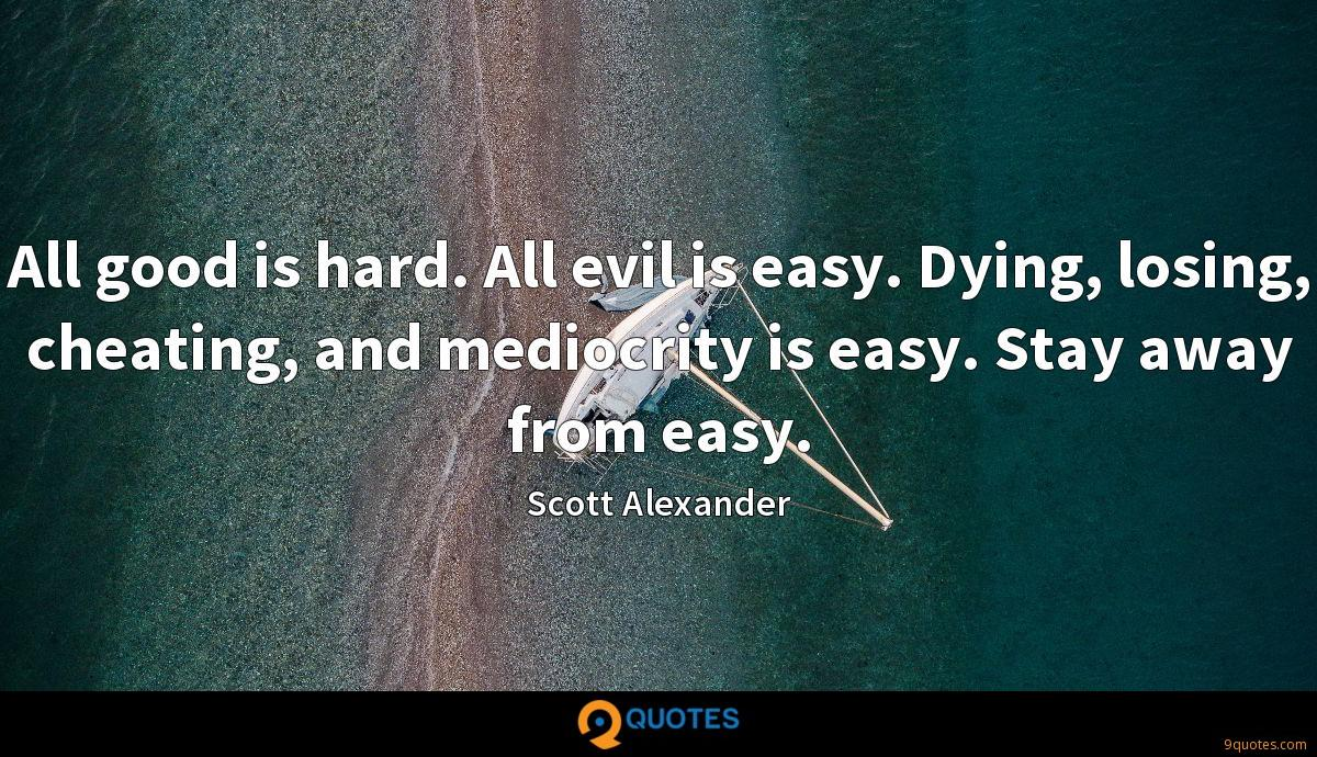 All good is hard. All evil is easy. Dying, losing, cheating, and mediocrity is easy. Stay away from easy.