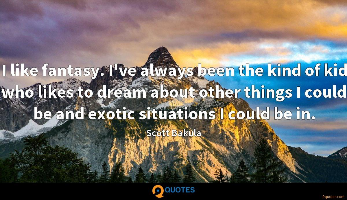 I like fantasy. I've always been the kind of kid who likes to dream about other things I could be and exotic situations I could be in.