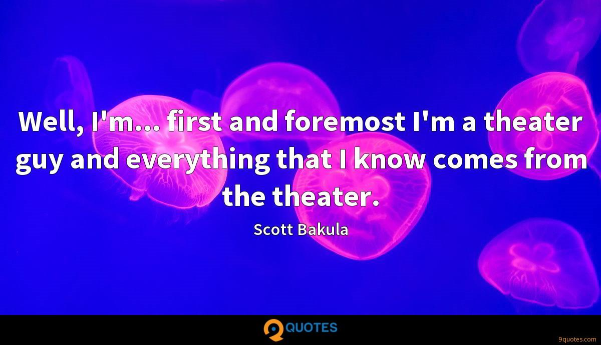 Well, I'm... first and foremost I'm a theater guy and everything that I know comes from the theater.