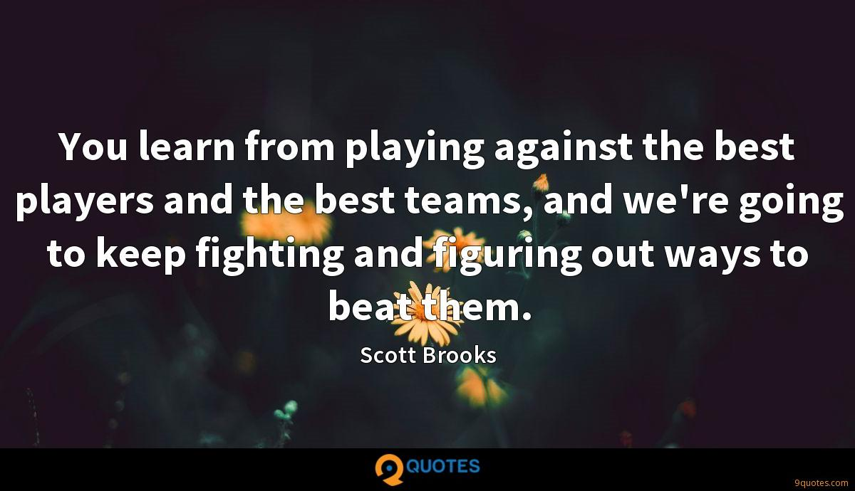 You learn from playing against the best players and the best teams, and we're going to keep fighting and figuring out ways to beat them.
