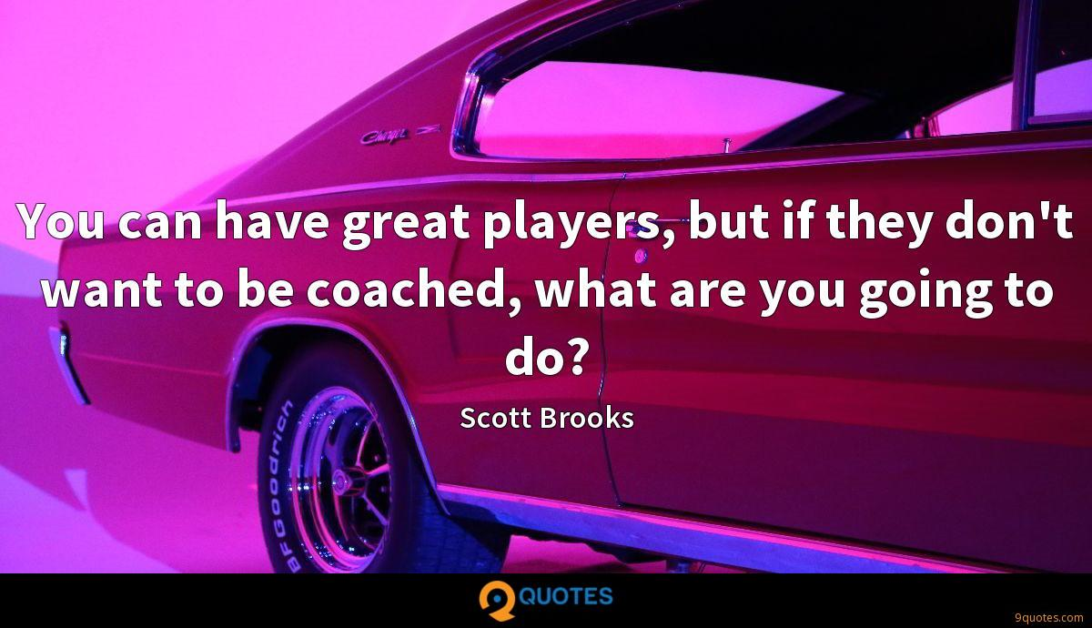 You can have great players, but if they don't want to be coached, what are you going to do?