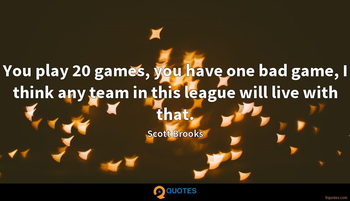 You play 20 games, you have one bad game, I think any team in this league will live with that.