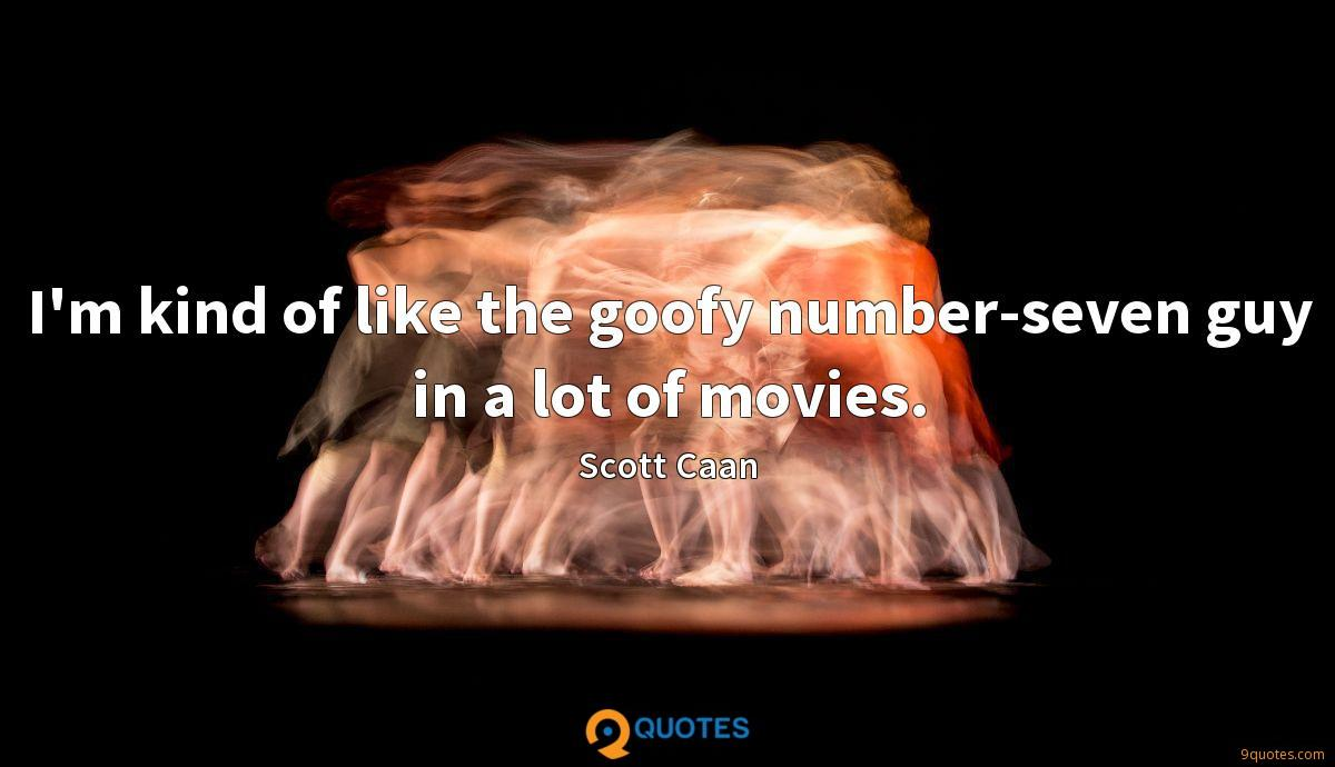 I'm kind of like the goofy number-seven guy in a lot of movies.