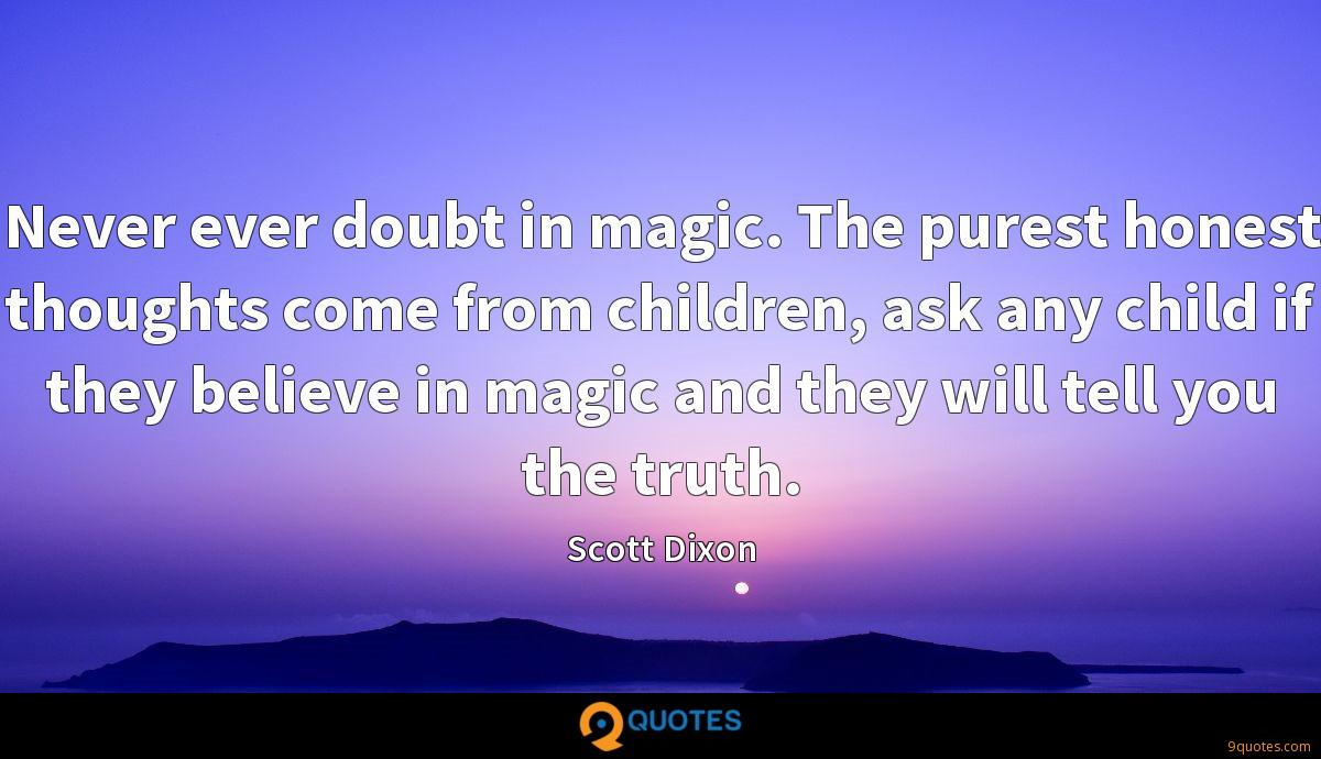 Never ever doubt in magic. The purest honest thoughts come from children, ask any child if they believe in magic and they will tell you the truth.