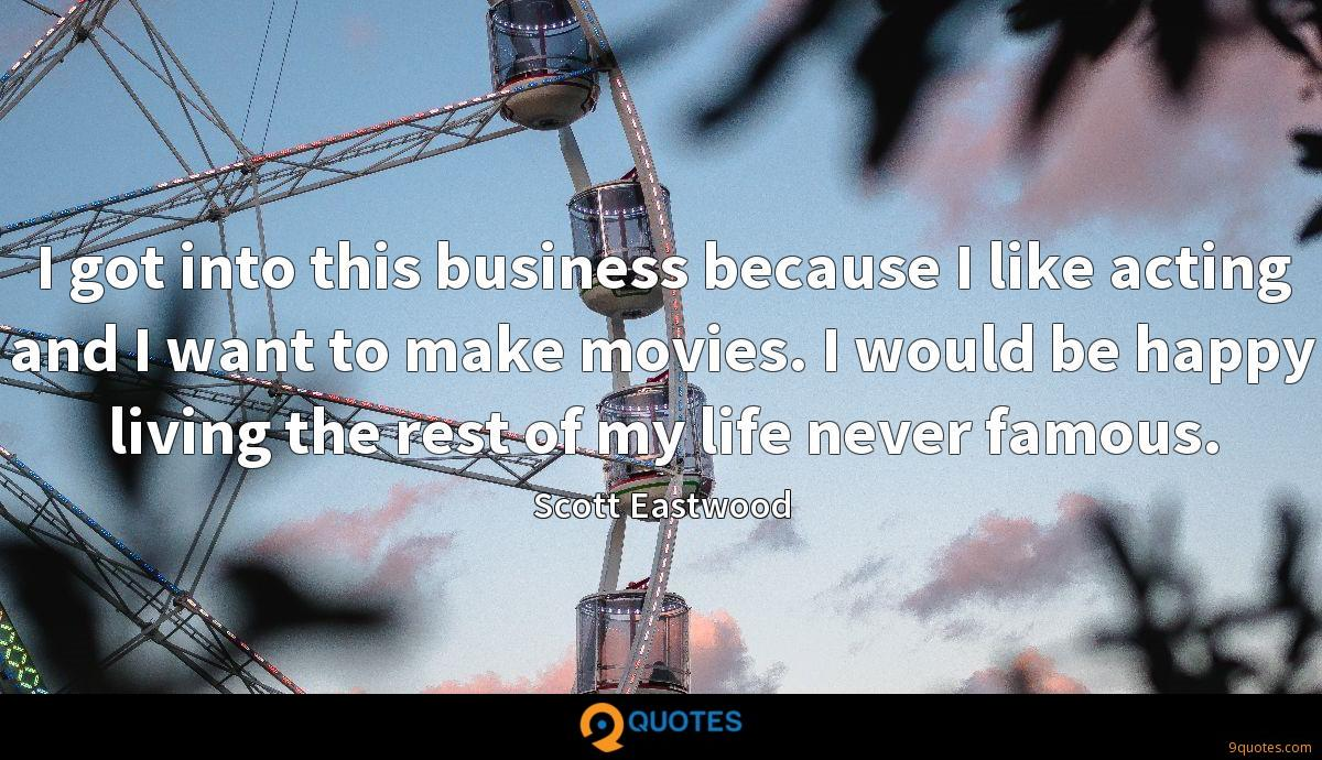 I got into this business because I like acting and I want to make movies. I would be happy living the rest of my life never famous.