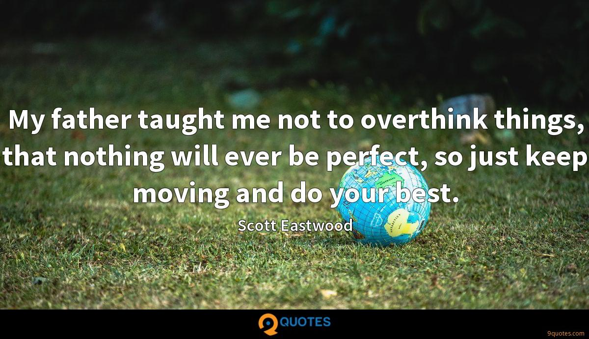My father taught me not to overthink things, that nothing will ever be perfect, so just keep moving and do your best.