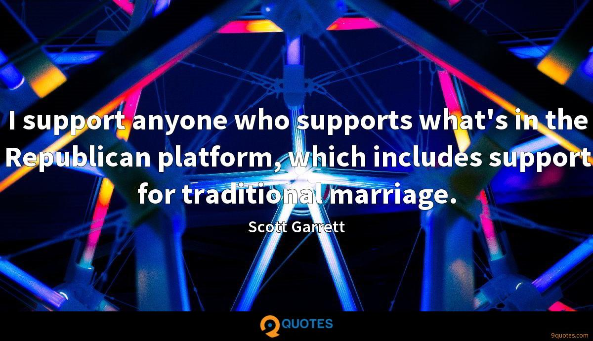 I support anyone who supports what's in the Republican platform, which includes support for traditional marriage.