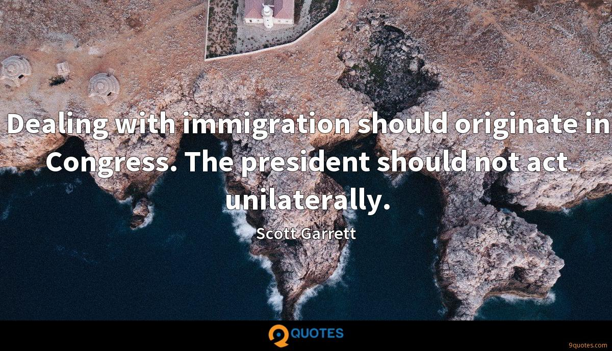 Dealing with immigration should originate in Congress. The president should not act unilaterally.