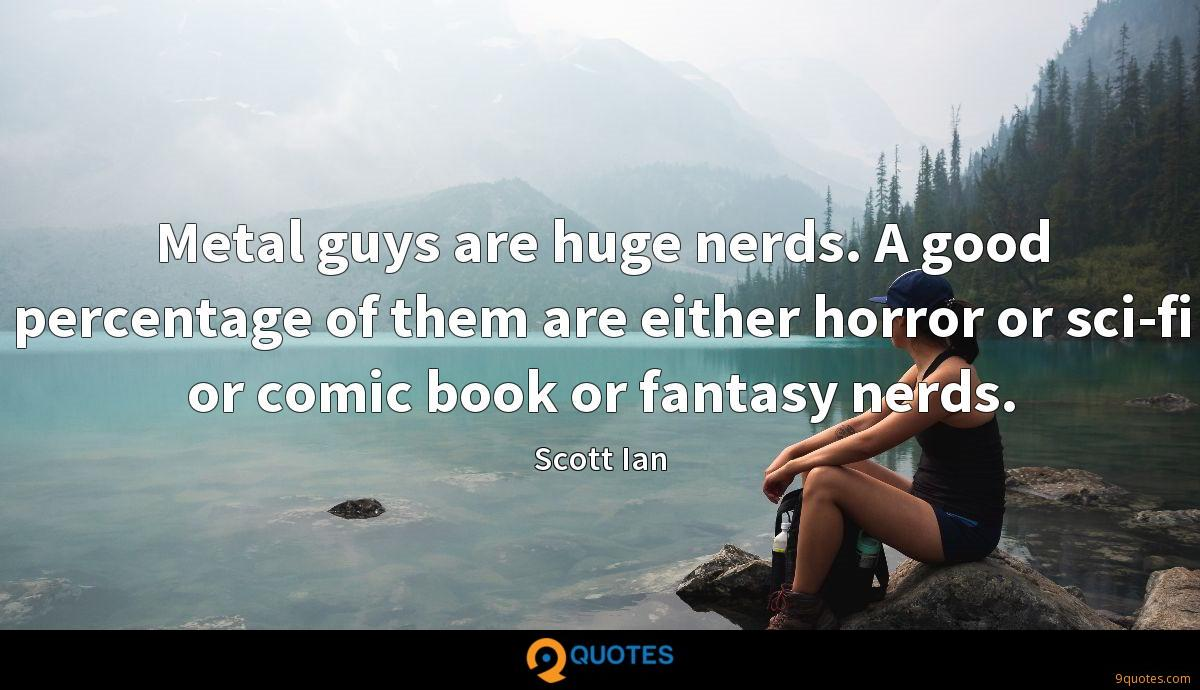 Metal guys are huge nerds. A good percentage of them are either horror or sci-fi or comic book or fantasy nerds.