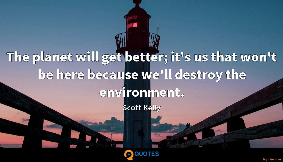 The planet will get better; it's us that won't be here because we'll destroy the environment.