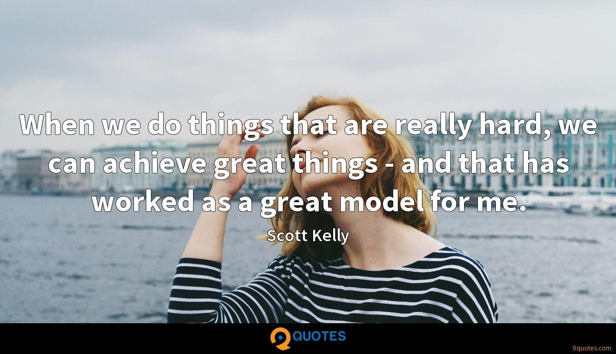 When we do things that are really hard, we can achieve great things - and that has worked as a great model for me.