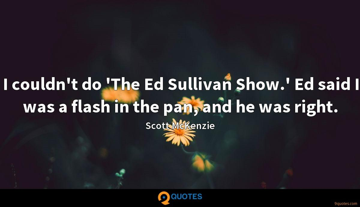 I couldn't do 'The Ed Sullivan Show.' Ed said I was a flash in the pan, and he was right.