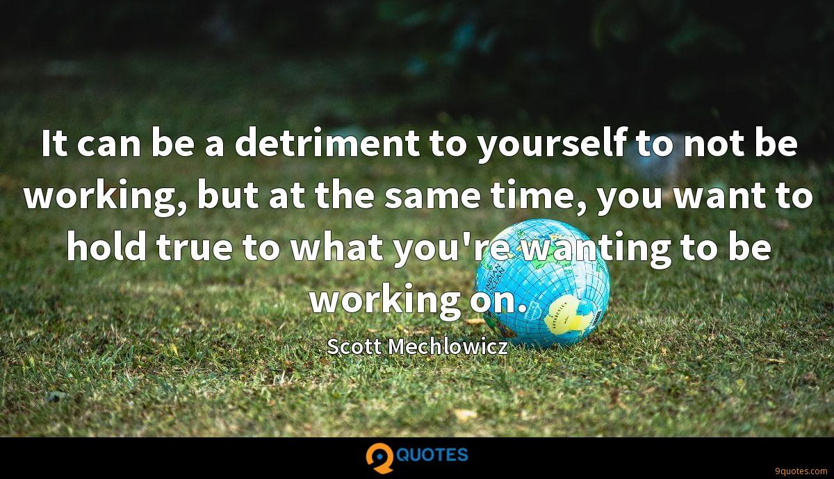 It can be a detriment to yourself to not be working, but at the same time, you want to hold true to what you're wanting to be working on.