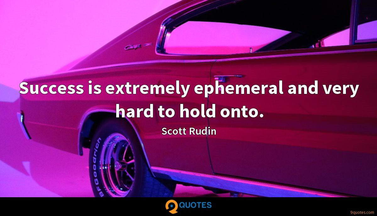Success is extremely ephemeral and very hard to hold onto.