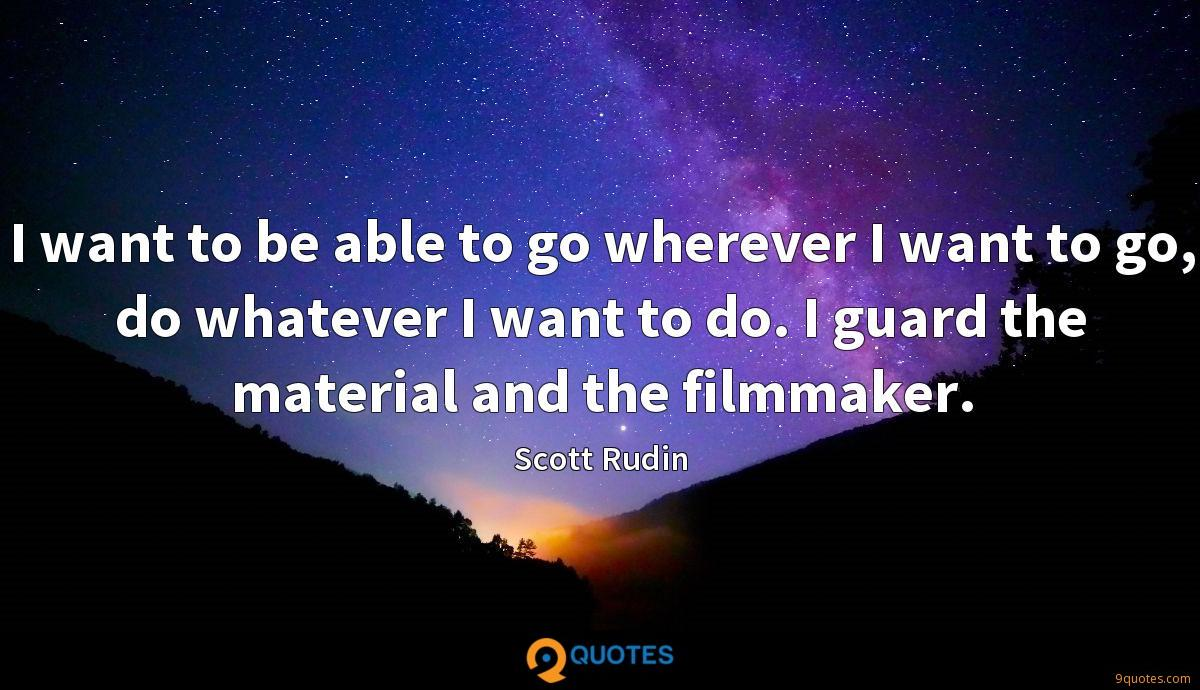 I want to be able to go wherever I want to go, do whatever I want to do. I guard the material and the filmmaker.