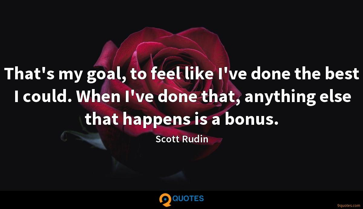 That's my goal, to feel like I've done the best I could. When I've done that, anything else that happens is a bonus.