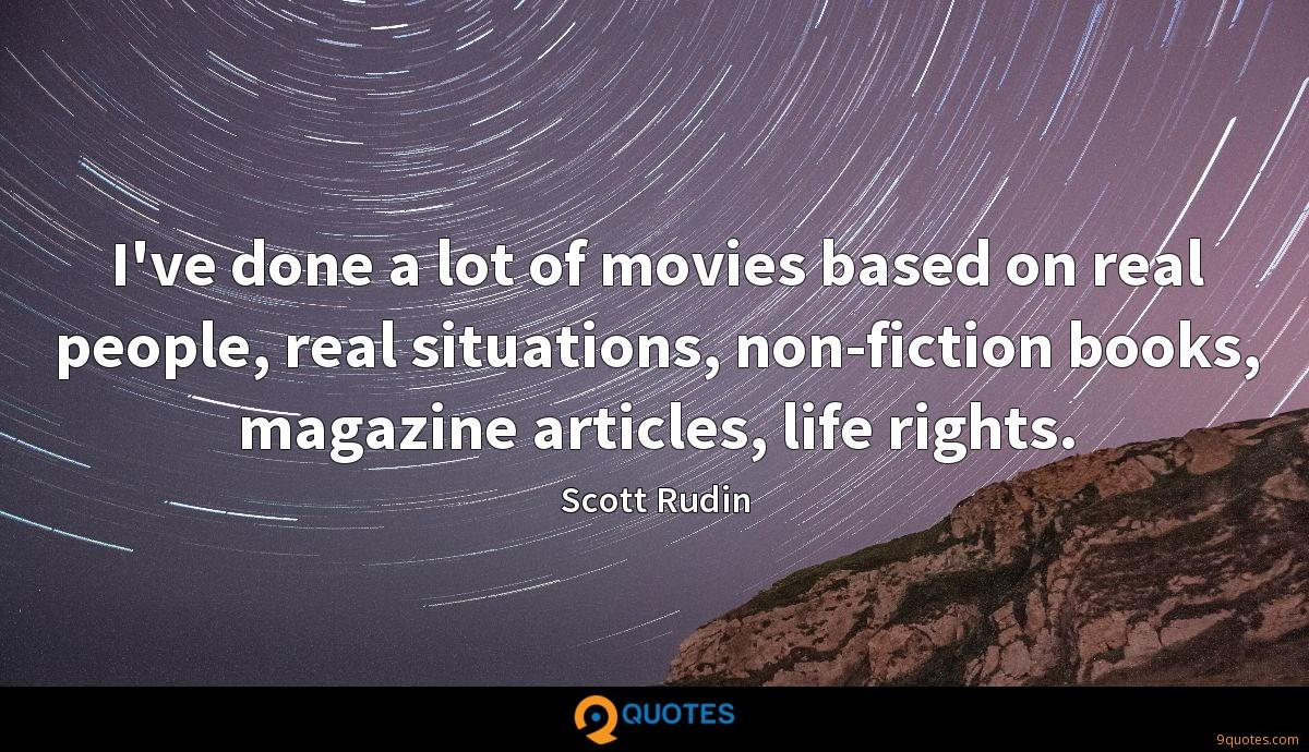I've done a lot of movies based on real people, real situations, non-fiction books, magazine articles, life rights.