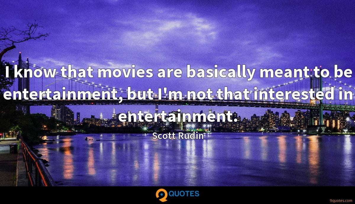 I know that movies are basically meant to be entertainment, but I'm not that interested in entertainment.