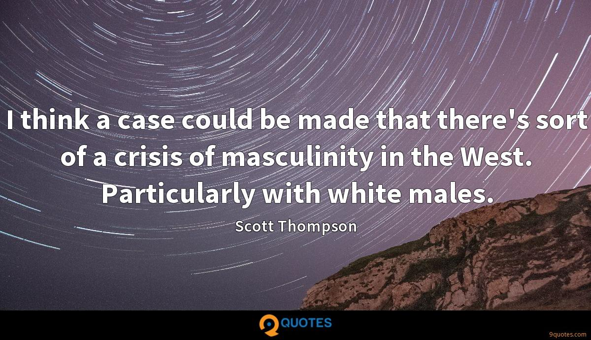 I think a case could be made that there's sort of a crisis of masculinity in the West. Particularly with white males.