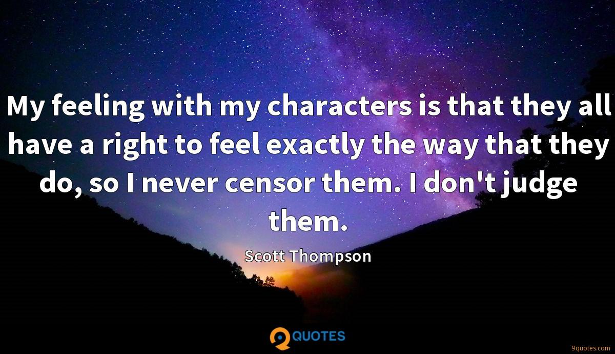 My feeling with my characters is that they all have a right to feel exactly the way that they do, so I never censor them. I don't judge them.