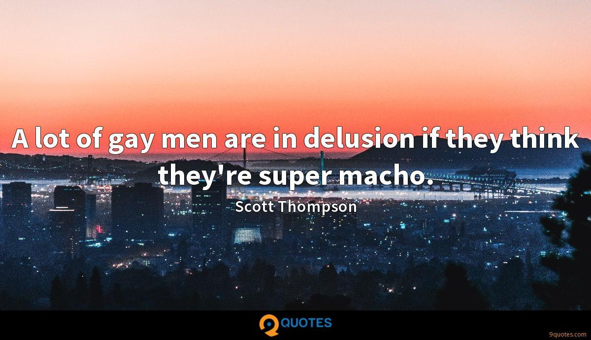 A lot of gay men are in delusion if they think they're super macho.