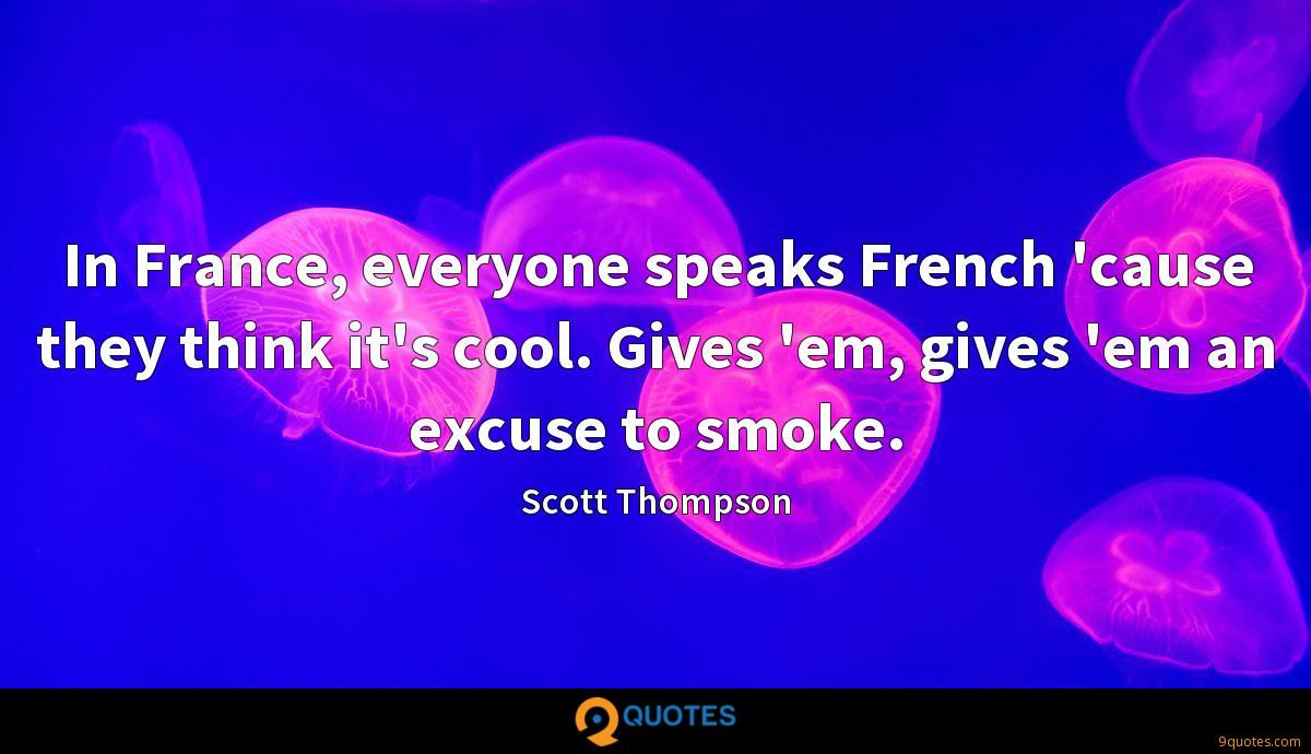 In France, everyone speaks French 'cause they think it's cool. Gives 'em, gives 'em an excuse to smoke.