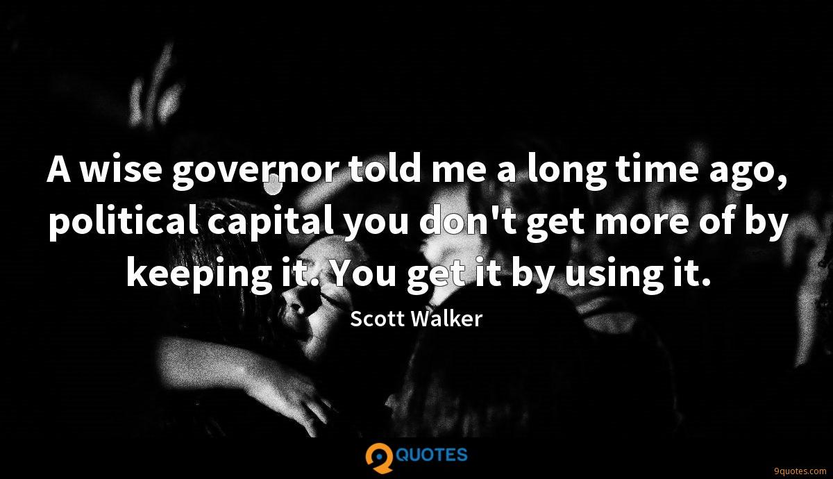 A wise governor told me a long time ago, political capital you don't get more of by keeping it. You get it by using it.