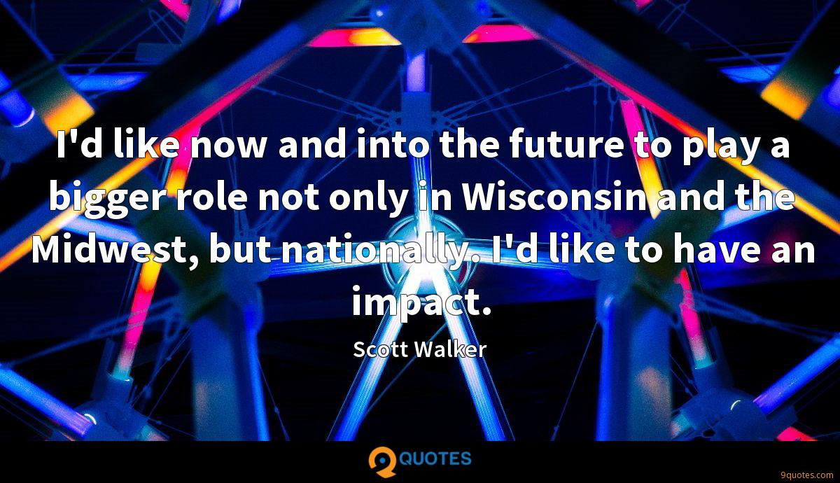 I'd like now and into the future to play a bigger role not only in Wisconsin and the Midwest, but nationally. I'd like to have an impact.